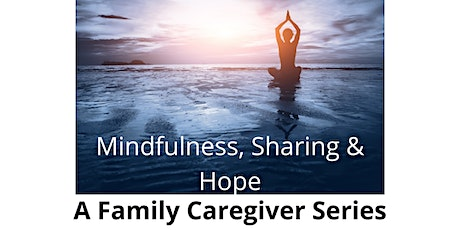 Mindfulness, Sharing and Hope: A Family Caregiver Series tickets