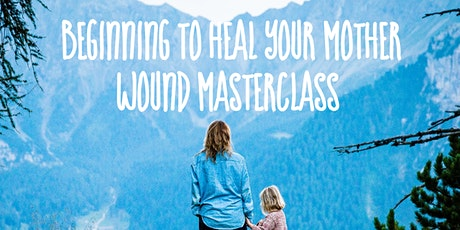 Beginning to Heal Your Mother Wound Masterclass May Intake tickets