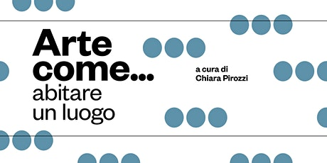 ARTE COME... Abitare Un luogo  - A cura di Chiara Pirozzi biglietti