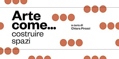 ARTE COME... Costruire Spazi - A cura di Chiara Pirozzi biglietti