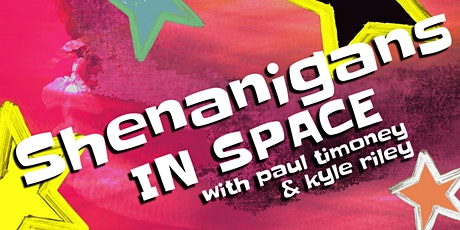 Shenanigans series with Kyle Riley & Paul Timoney: Shenanigans in Space tickets