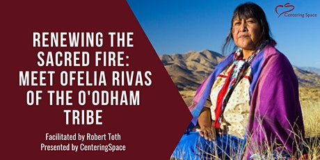 Renewing the Sacred Fire: Meet Ofelia Rivas of the O'odham Tribe tickets