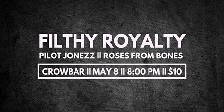 Filthy Royalty, Pilot Jonezz and Roses from Bones at Crowbar tickets