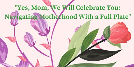 """""""Yes, Mom We Will Celebrate You, Navigating Motherhood With A Full Plate"""" tickets"""