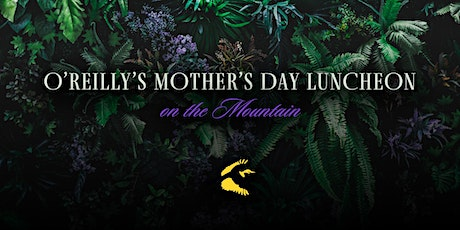 O'Reilly's Mother's Day Luncheon on the Mountain - May 9th, 2021 tickets