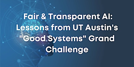"""Fair & Transparent AI: Lessons from UT 's """"Good Systems"""" Grand Challege tickets"""