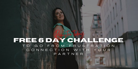 Free 6 Day Challenge To Go From Frustration to Connection with your partner tickets