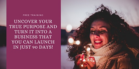 Uncover Your True Purpose and Turn It Into A Business in Less Than 90 Days tickets