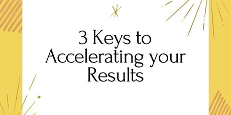 3 Keys To Accelerating Your Results - Time & Money Freedom, Love, Health tickets