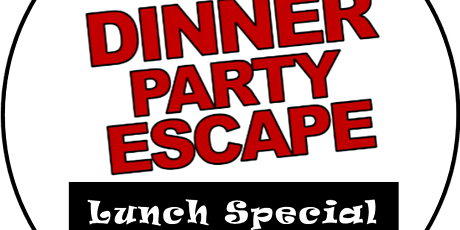Dinner Party Escape- LUNCH SPECIAL tickets