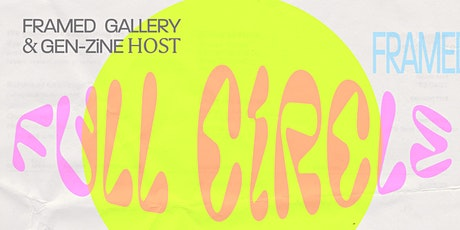Full Circle - Hosted by Framed Gallery x GEN-ZiNE tickets