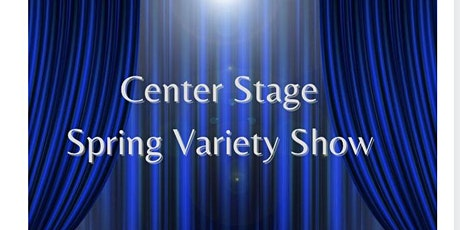 """Center Stage presents """"Spring Variety Show"""" tickets"""