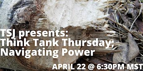 TSJ Think Tank Thursday: Navigating Power.  April 22, 2021; 6:30-7:30PM MST tickets