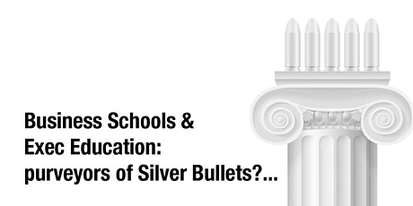 Business Schools & Exec Education: purveyors of Silver Bullets?... tickets