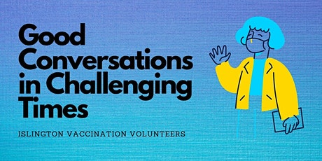 Good Conversations in Challenging Times - Islington Vaccination Volunteers tickets