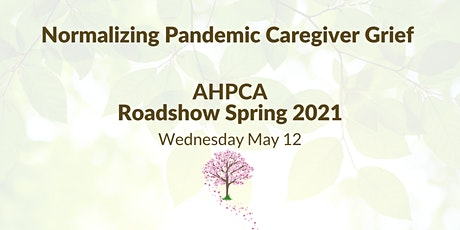Normalizing Pandemic Caregiver Grief - AHPCA Roadshow Spring 2021 Tickets