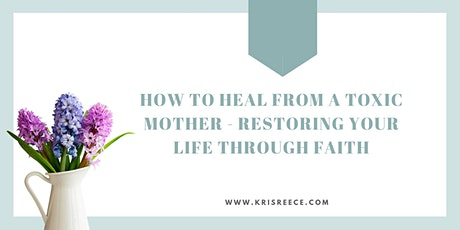 How to Heal From a Toxic Mother - Restoring Your Life Through Faith tickets