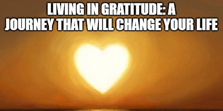 Living in Gratitude: A Journey That Will Change Your Life tickets