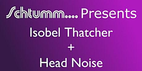 Schtumm.... Presents Isobel Thatcher + Head Noise tickets