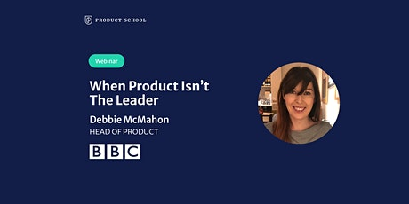 Webinar: When Product Isn't The Leader by BBC Head of Product tickets