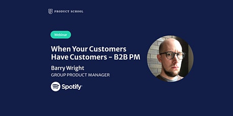 Webinar: When Your Customers Have Customers - B2B PM by Spotify Group PM tickets