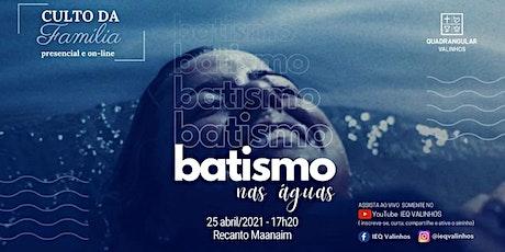 IEQ VALINHOS - CULTO DA FAMÍLIA - BATISMO - DOMINGO 25/04 ÀS 17:20H ingressos