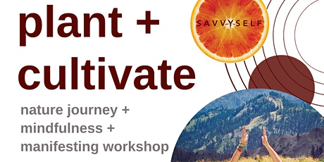 plant + cultivate - nature journey + mindfulness + manifesting workshop tickets