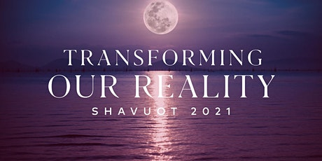 Transforming Our Reality: Shavuot 2021 tickets