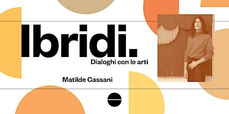 MATILDE CASSANI per IBRIDI, Dialoghi con le arti - A cura di Laura Barreca biglietti