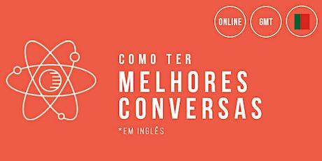 Como ter melhores conversas (GMT - Portugal Time) bilhetes