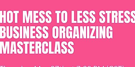 Hot Mess to Less Stress Business Organizing Masterclass tickets