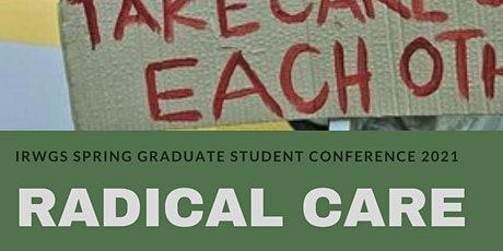 "IRWGS Spring 2021 Graduate Student Conference ""Radical Care""  *Rescheduled* tickets"