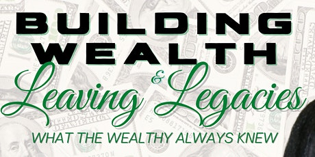 Building Wealth & Leaving Legacies: What the Wealthy Always Knew tickets