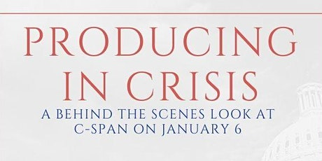 Producing in Crisis:  A Behind the Scenes Look at C-SPAN on Jan. 6 tickets