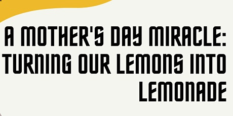 A Mother's Day Miracle: Turning Our Lemons Into Lemonade tickets