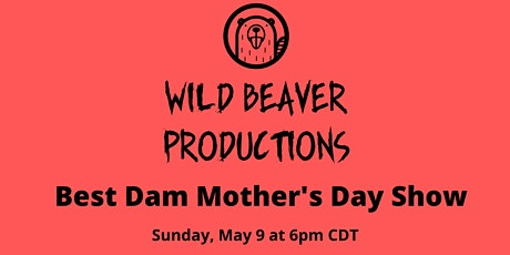 Wild Beaver Productions Presents Best Dam Mother's Day Show tickets