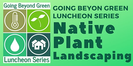 Going Beyond Green Luncheon - Native Plant Landscaping biglietti