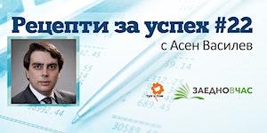 Рецепти за успех 22 с Асен Василев