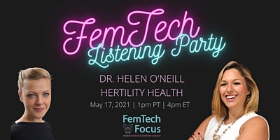 May 17th  -FemTech Listening Party  (Dr. Helen O'Neill, Hertility)