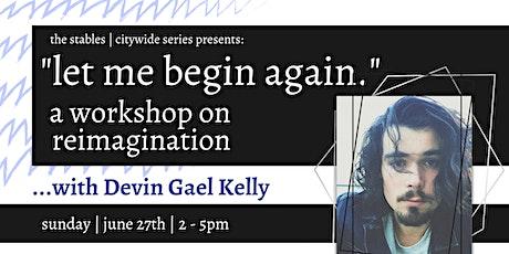 """Let Me Begin Again"":  A Workshop on Reimagination w/ Devin Gael Kelly tickets"
