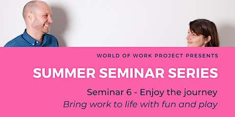 Enjoy the journey: Bring work to life with fun & play- S6 Summer Seminar tickets