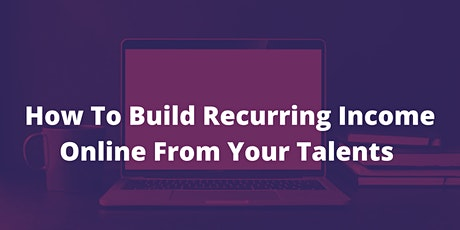 How To Build Recurring Income Online From Your Talents tickets