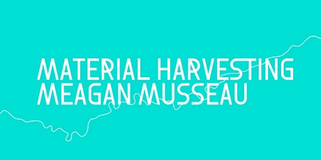 Material Harvesting Artist Talk with Meagan Musseau tickets