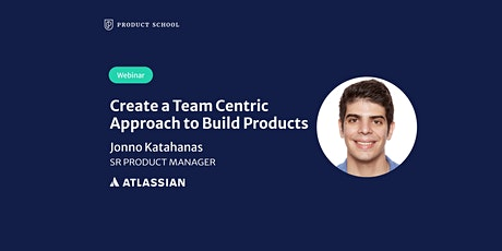 Webinar: Create a Team-Centric Approach to Build Products by Atlassian SrPM tickets