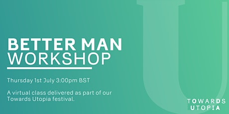 Better Man Workshop  - Towards Utopia Virtual Festival Tickets
