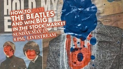 How to Hate The Beatles and Win Big in the Stock Market, May 23, 8 PM, Live tickets