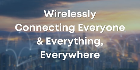 Wirelessly Connecting Everyone & Everything, Everywhere tickets