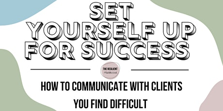 SET YOURSELF UP FOR SUCCESS: Communicating with clients you find difficult tickets