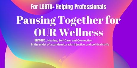 Burnout: LGBTQ Helpers Pausing Together for OUR Wellness and Mental Health tickets