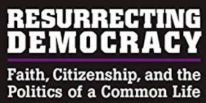 Resurrecting Democracy: Faith, Citizenship & the...